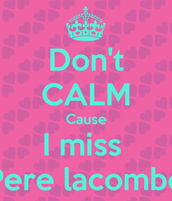 Poster: Don't CALM Cause I miss  Pere lacombe