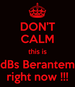 Poster: DON'T CALM this is dBs Berantem right now !!!