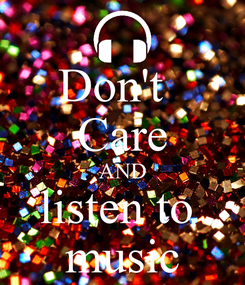 Poster: Don't   Care AND listen to  music