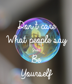Poster: Don't care What people say Just  Be  Yourself