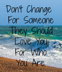 Poster: Don't Change  For Someone They Should  Love You  For Who You Are.