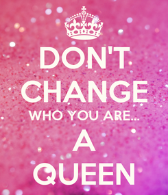 Poster: DON'T CHANGE WHO YOU ARE... A QUEEN