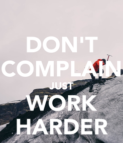 Poster: DON'T COMPLAIN JUST WORK HARDER