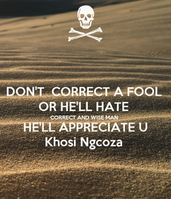 Poster: DON'T  CORRECT A FOOL  OR HE'LL HATE  CORRECT AND WISE MAN  HE'LL APPRECIATE U Khosi Ngcoza