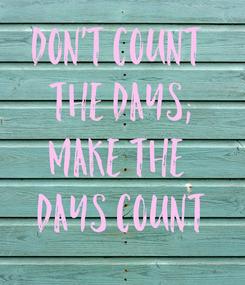 Poster: Don't count  the days; make the  days count
