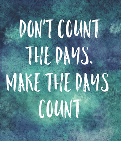 Poster: Don't count the days. Make the days  Count