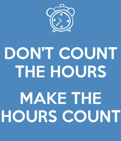 Poster: DON'T COUNT THE HOURS  MAKE THE HOURS COUNT
