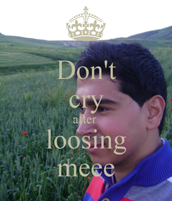 Poster: Don't cry after  loosing meee