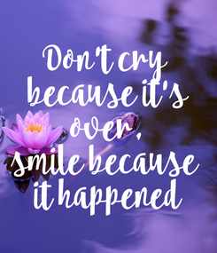 Poster: Don't cry  because it's  over,  smile because  it happened