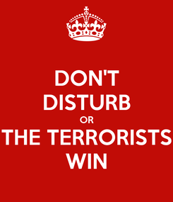 Poster: DON'T DISTURB OR THE TERRORISTS WIN