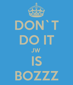 Poster: DON`T DO IT JW  IS BOZZZ