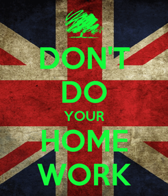 Poster: DON'T DO YOUR HOME WORK