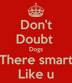 Poster: Don't Doubt  Dogs There smart Like u