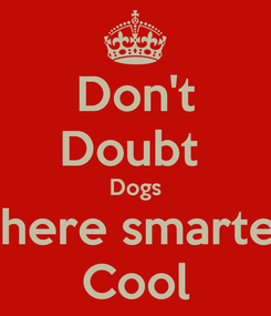 Poster: Don't Doubt  Dogs There smarter Cool