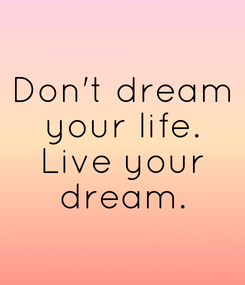 Poster: Don't dream your life. Live your dream.