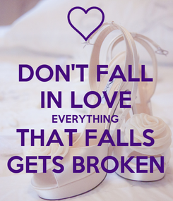 Poster: DON'T FALL IN LOVE EVERYTHING  THAT FALLS GETS BROKEN