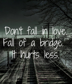 Poster: Don't fall in love. Fall of a bridge.  It hurts less.
