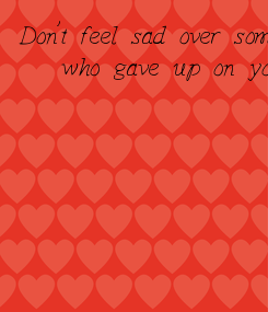 Poster: Don't feel sad over someone  who gave up on you