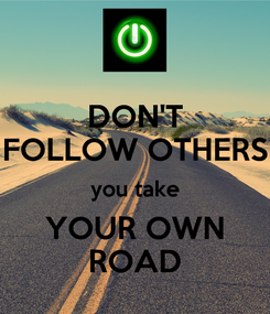 Poster: DON'T FOLLOW OTHERS you take YOUR OWN ROAD