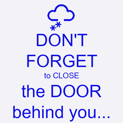 Poster: DON'T FORGET to CLOSE the DOOR behind you...