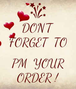 Poster: DON'T FORGET  TO  PM  YOUR ORDER !