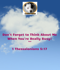 Poster: Don't Forget to Think About Me When You're Really Busy! God  1 Thessalonians 5:17