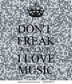 Poster: DON'T  FREAK JUST 'CAUSE I LOVE MUSIC