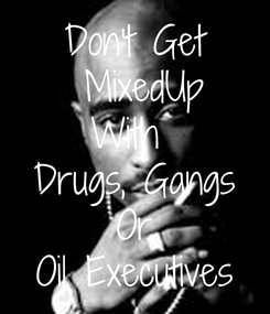 Poster: Don't Get  MixedUp With  Drugs, Gangs Or Oil Executives