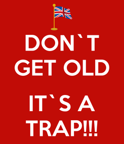 Poster: DON`T GET OLD  IT`S A TRAP!!!