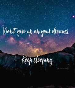 Poster: Don't give up on your dreams.    Keep sleeping