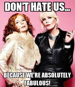 Poster: DON'T HATE US... BECAUSE WE'RE ABSOLUTELY FABULOUS!