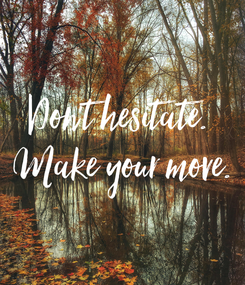 Poster: Don't hesitate.  Make your move.