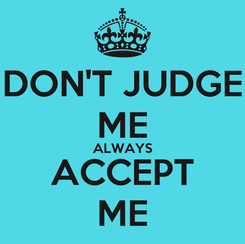 Poster: DON'T JUDGE ME ALWAYS ACCEPT ME