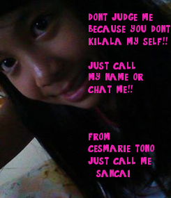 Poster:  don't judge me because you don't kilala my self!!  just call my name or  chat me!!    from: cesmarie tono just call me   sancai