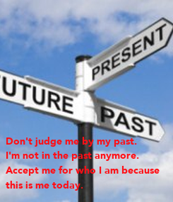 Poster: Don't judge me by my past. 