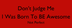 Poster: Don't Judge Me I Was Born To BE Awesome Not Perfect