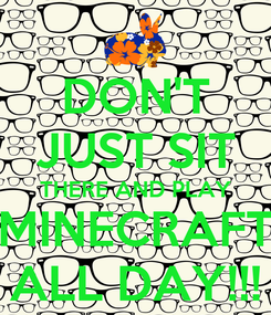 Poster: DON'T JUST SIT THERE AND PLAY MINECRAFT ALL DAY!!!