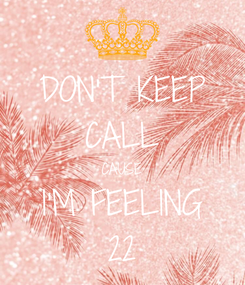 Poster: DON'T KEEP CALL CAUSE I'M FEELING 22