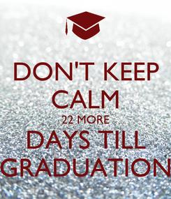 Poster: DON'T KEEP CALM 22 MORE DAYS TILL GRADUATION