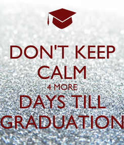 Poster: DON'T KEEP CALM 4 MORE DAYS TILL GRADUATION