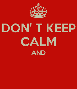 Poster: DON' T KEEP CALM AND