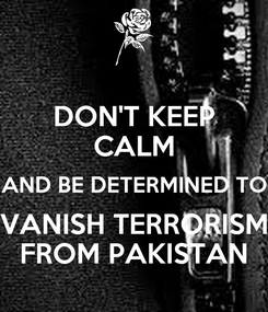 Poster: DON'T KEEP CALM AND BE DETERMINED TO VANISH TERRORISM FROM PAKISTAN