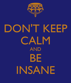 Poster: DON'T KEEP CALM AND BE INSANE