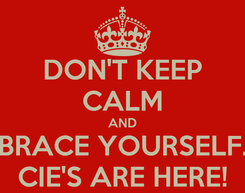 Poster: DON'T KEEP CALM AND BRACE YOURSELF. CIE'S ARE HERE!