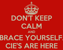 Poster: DON'T KEEP CALM AND BRACE YOURSELF. CIE'S ARE HERE