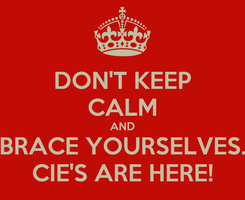 Poster: DON'T KEEP CALM AND BRACE YOURSELVES. CIE'S ARE HERE!