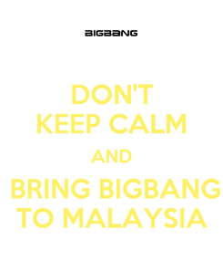 Poster: DON'T KEEP CALM AND  BRING BIGBANG TO MALAYSIA
