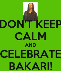 Poster: DON'T KEEP CALM AND CELEBRATE BAKARI!