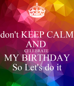 Poster: don't KEEP CALM AND  CELEBRATE  MY BIRTHDAY So Let's do it