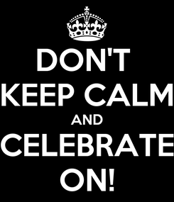 Poster: DON'T  KEEP CALM AND CELEBRATE ON!